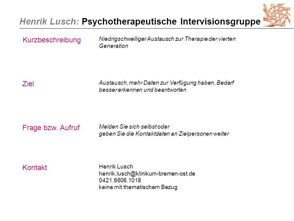 Henrik Lusch: Psychotherapeutische Intervisionsgruppe Kurzbeschreibung Niedrigschwelliger Austausch zur Therapie der vierten Generation Ziel Austausch