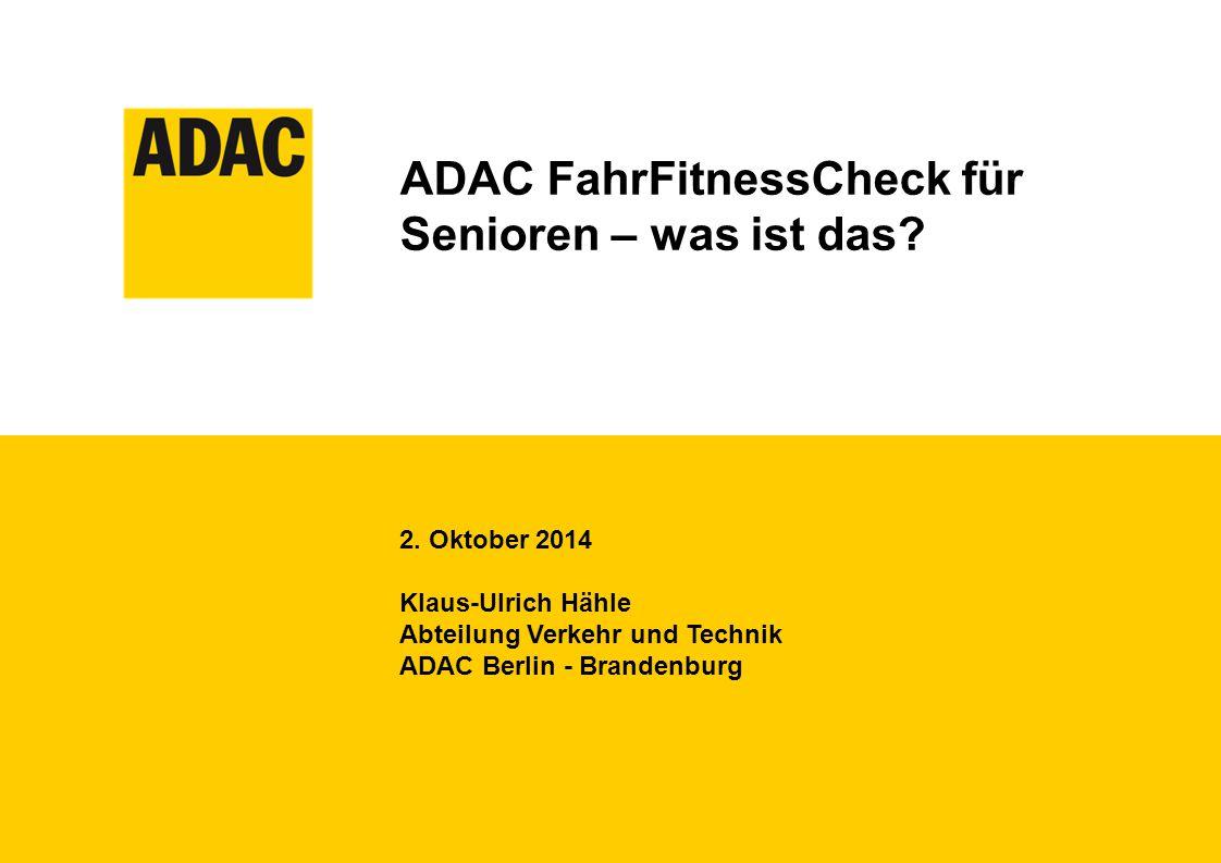 ADAC FahrFitnessCheck für Senioren – was ist das? 2. Oktober 2014 Klaus-Ulrich Hähle Abteilung Verkehr und Technik ADAC Berlin - Brandenburg