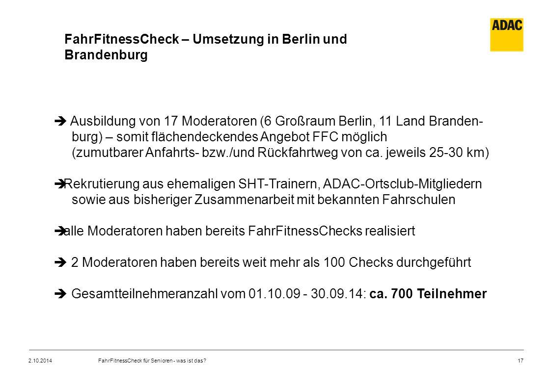 17 FahrFitnessCheck – Umsetzung in Berlin und Brandenburg  Ausbildung von 17 Moderatoren (6 Großraum Berlin, 11 Land Branden- burg) – somit flächende