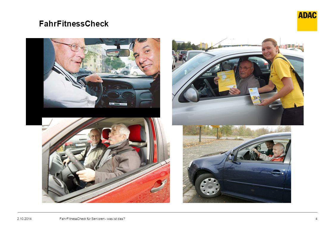 """5 FahrFitnessCheck – Idee  """"Check richtet sich an ältere, noch regelmäßig Auto fahrende Personen  Anlass: Selbstzweifel oder das Drängen von jüngeren Angehörigen  aufzeigen von Verbesserungspotential bzw./und Lernmöglichkeiten  kostenpflichtiges Angebot, das ADAC-Mitgliedern zu einem Vorteilspreis angeboten wird (69 €, für ADAC-Mitglieder nur 49 €) 2.10.2014FahrFitnessCheck für Senioren - was ist das?"""