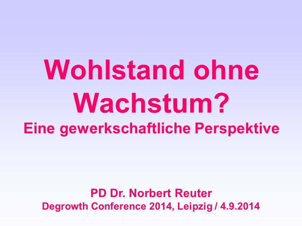 Wohlstand ohne Wachstum? Eine gewerkschaftliche Perspektive PD Dr. Norbert Reuter Degrowth Conference 2014, Leipzig / 4.9.2014