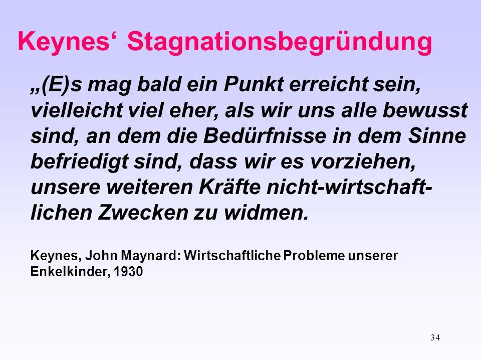 """34 Keynes' Stagnationsbegründung """"(E)s mag bald ein Punkt erreicht sein, vielleicht viel eher, als wir uns alle bewusst sind, an dem die Bedürfnisse i"""