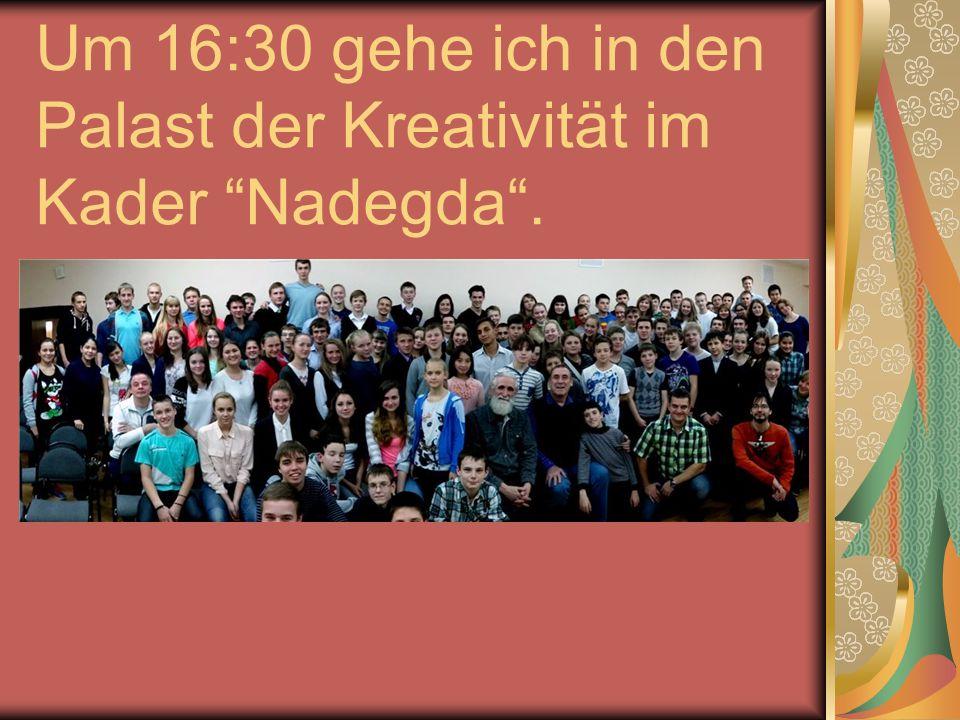 """Um 16:30 gehe ich in den Palast der Kreativität im Kader """"Nadegda""""."""