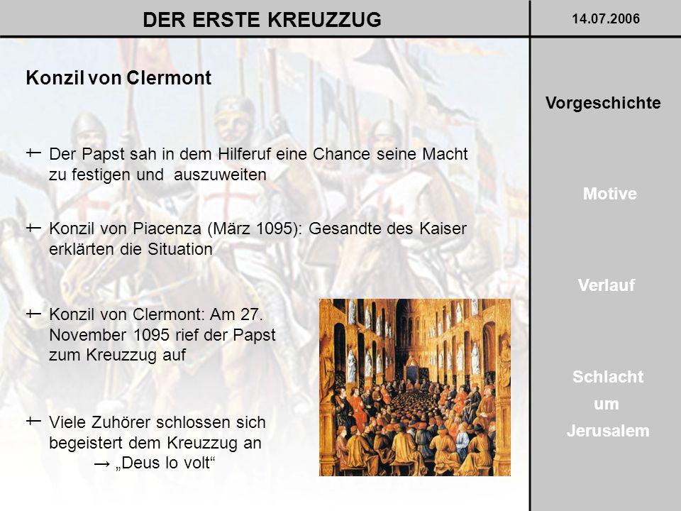 Konzil von Clermont DER ERSTE KREUZZUG 14.07.2006 Der Papst sah in dem Hilferuf eine Chance seine Macht zu festigen und auszuweiten † Konzil von Piacenza (März 1095): Gesandte des Kaiser erklärten die Situation † Konzil von Clermont: Am 27.