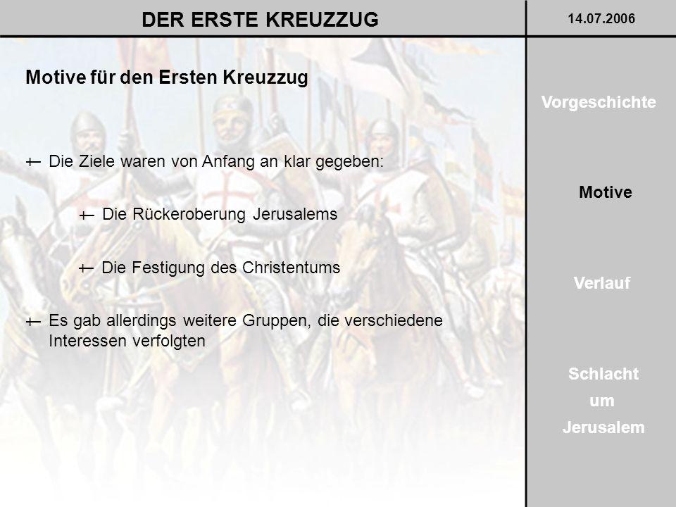 14.07.2006 DER ERSTE KREUZZUG Motive für den Ersten Kreuzzug Es gab allerdings weitere Gruppen, die verschiedene Interessen verfolgten † Die Ziele war