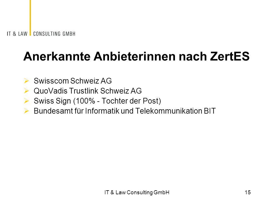 Anerkannte Anbieterinnen nach ZertES  Swisscom Schweiz AG  QuoVadis Trustlink Schweiz AG  Swiss Sign (100% - Tochter der Post)  Bundesamt für Informatik und Telekommunikation BIT IT & Law Consulting GmbH15