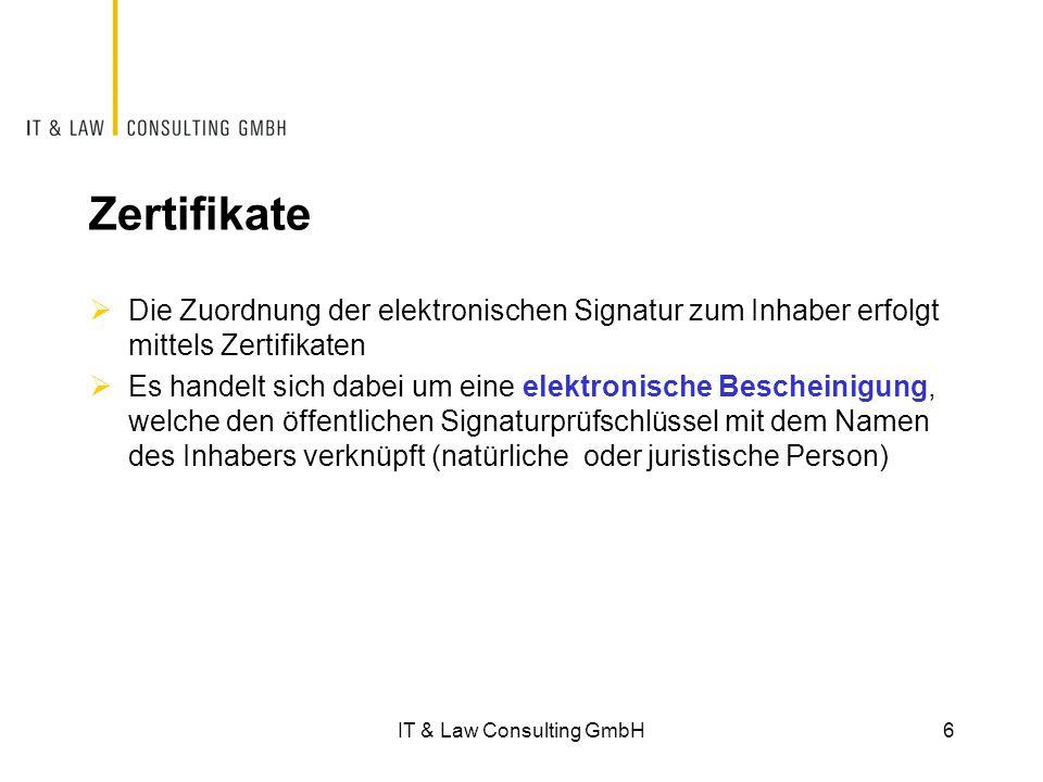 Zertifikate  Die Zuordnung der elektronischen Signatur zum Inhaber erfolgt mittels Zertifikaten  Es handelt sich dabei um eine elektronische Bescheinigung, welche den öffentlichen Signaturprüfschlüssel mit dem Namen des Inhabers verknüpft (natürliche oder juristische Person) IT & Law Consulting GmbH6
