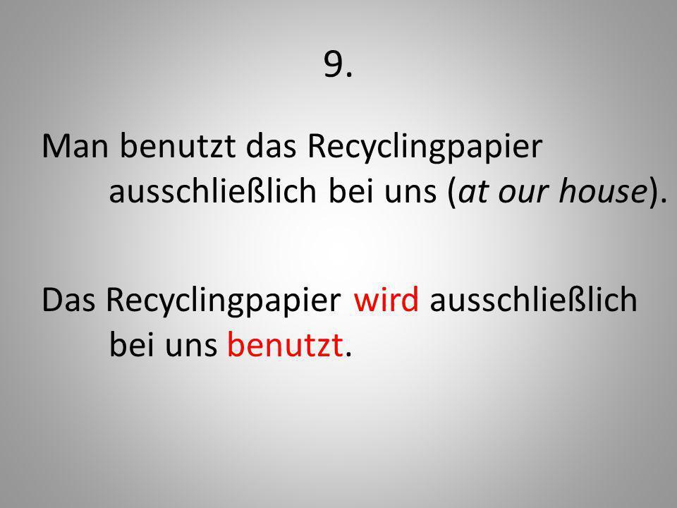9. Man benutzt das Recyclingpapier ausschließlich bei uns (at our house). Das Recyclingpapier wird ausschließlich bei uns benutzt.