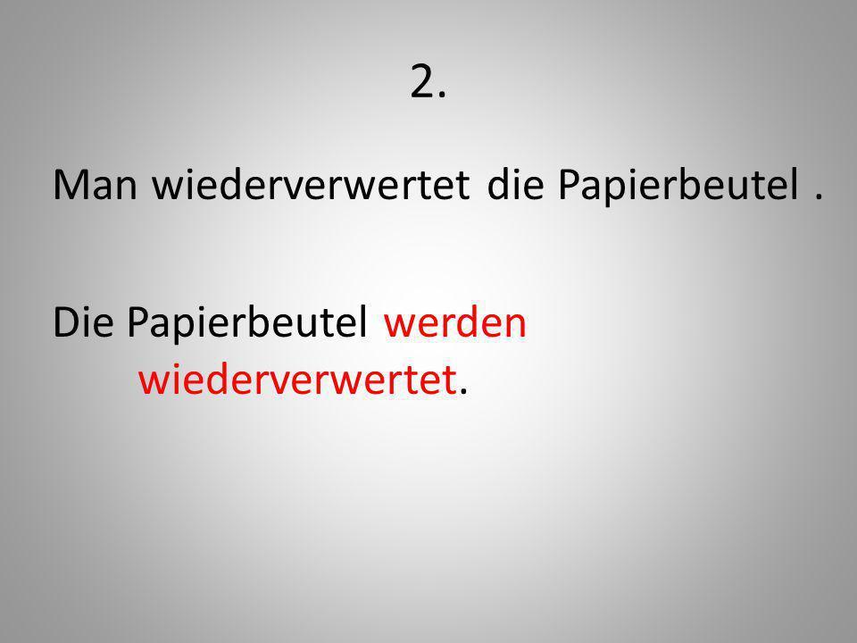 2. Man wiederverwertet die Papierbeutel. Die Papierbeutel werden wiederverwertet.