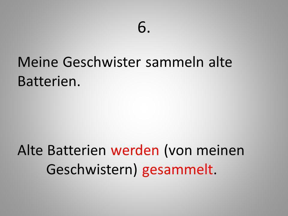 6. Meine Geschwister sammeln alte Batterien. Alte Batterien werden (von meinen Geschwistern) gesammelt.