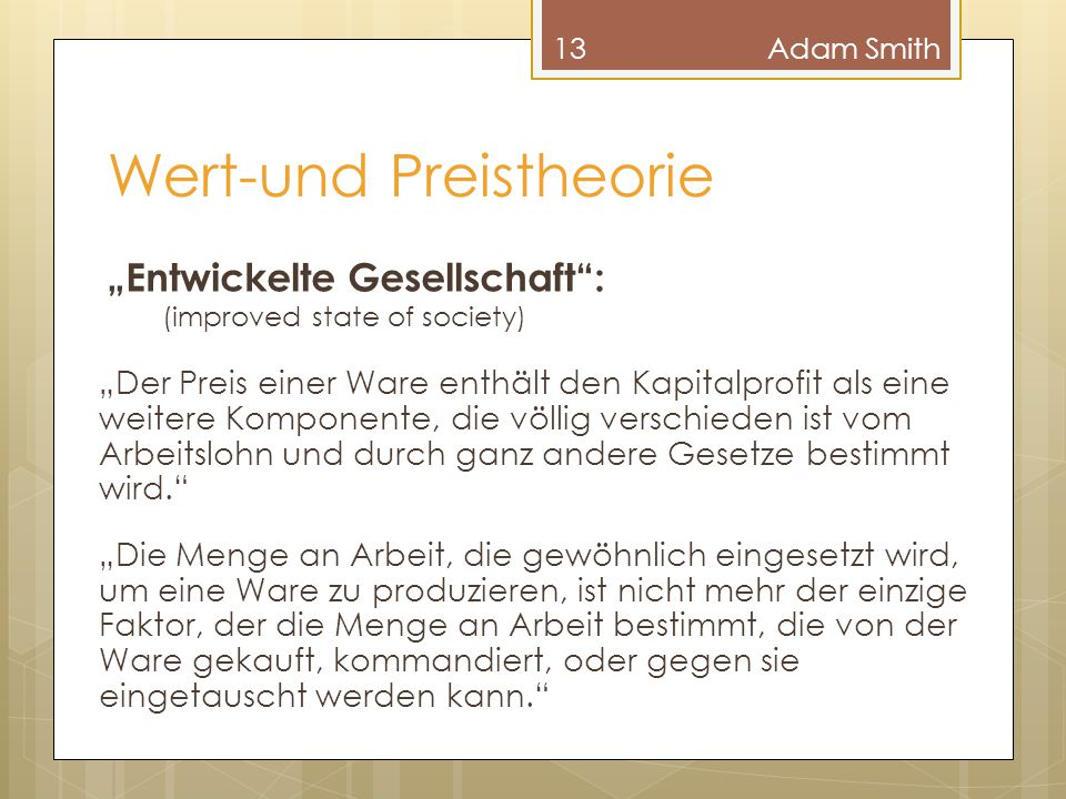 """Wert-und Preistheorie 13Adam Smith """"Entwickelte Gesellschaft"""": (improved state of society) """"Der Preis einer Ware enthält den Kapitalprofit als eine we"""
