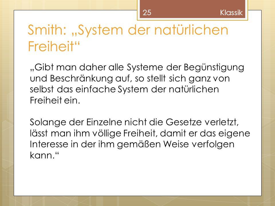 """Smith: """"System der natürlichen Freiheit"""" 25Klassik """"Gibt man daher alle Systeme der Begünstigung und Beschränkung auf, so stellt sich ganz von selbst"""