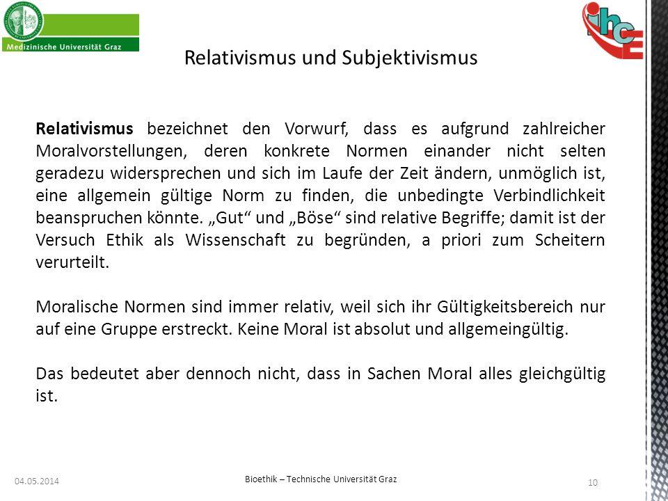 04.05.2014 10 Bioethik – Technische Universität Graz Relativismus und Subjektivismus Relativismus bezeichnet den Vorwurf, dass es aufgrund zahlreicher