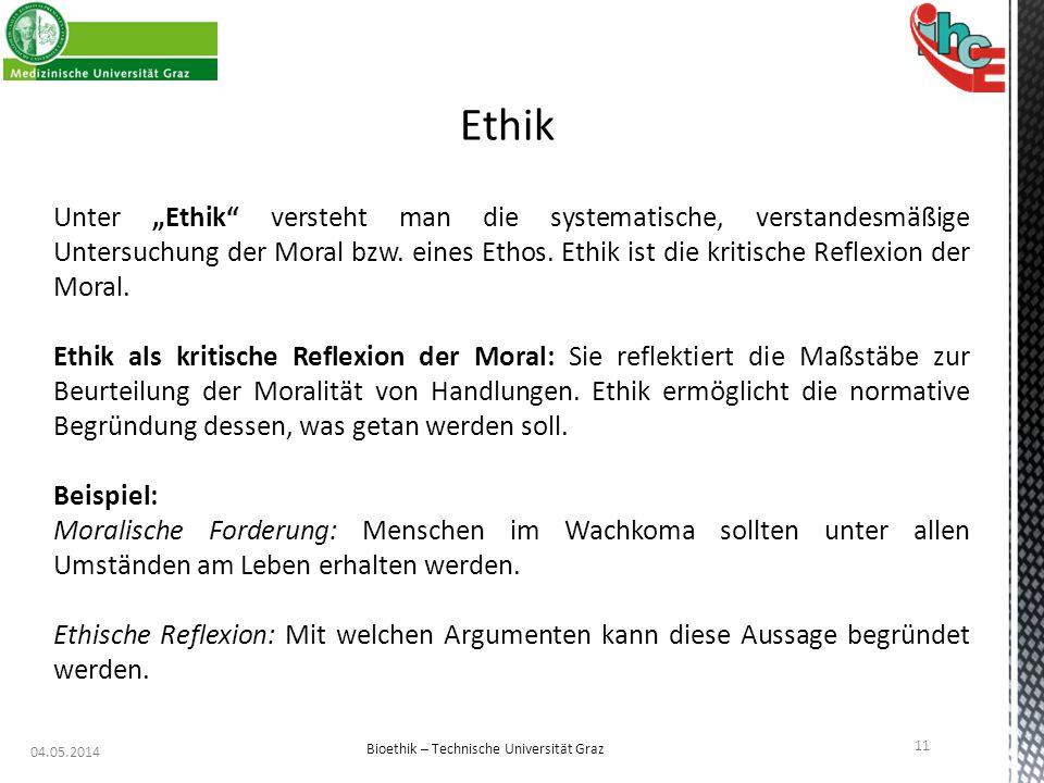 """04.05.2014 11 Bioethik – Technische Universität Graz Ethik Unter """"Ethik"""" versteht man die systematische, verstandesmäßige Untersuchung der Moral bzw."""