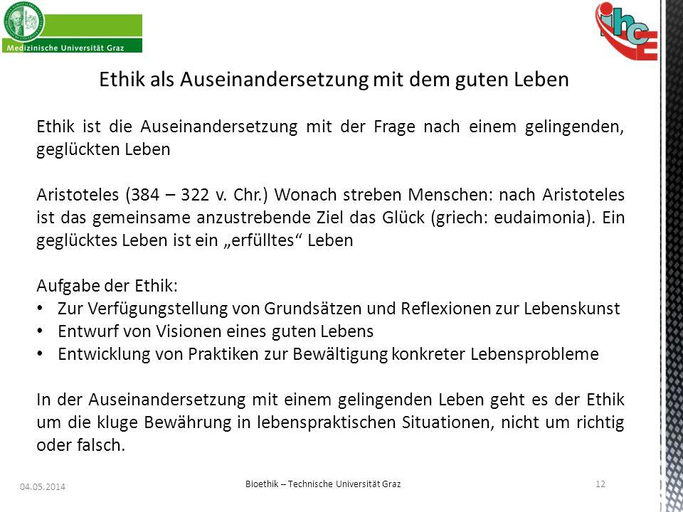 04.05.2014 12 Bioethik – Technische Universität Graz Ethik als Auseinandersetzung mit dem guten Leben Ethik ist die Auseinandersetzung mit der Frage n