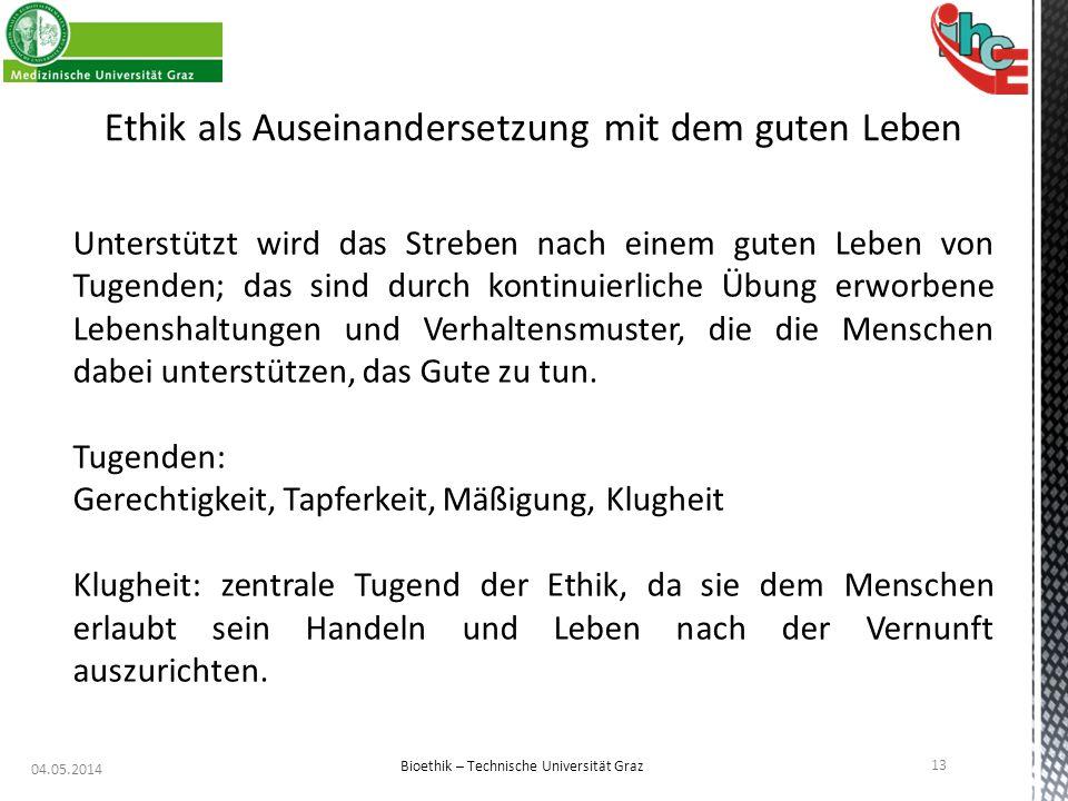 04.05.2014 13 Bioethik – Technische Universität Graz Ethik als Auseinandersetzung mit dem guten Leben Unterstützt wird das Streben nach einem guten Le