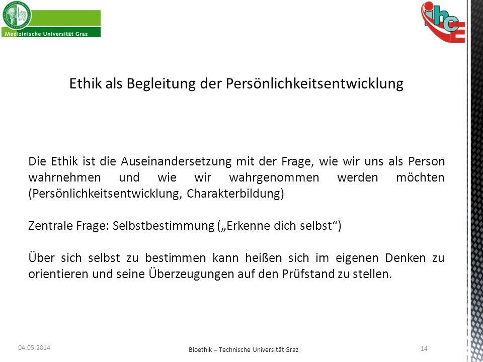 04.05.2014 14 Bioethik – Technische Universität Graz Ethik als Begleitung der Persönlichkeitsentwicklung Die Ethik ist die Auseinandersetzung mit der