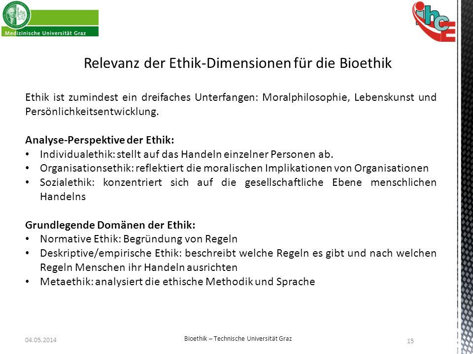 04.05.2014 15 Bioethik – Technische Universität Graz Relevanz der Ethik-Dimensionen für die Bioethik Ethik ist zumindest ein dreifaches Unterfangen: M