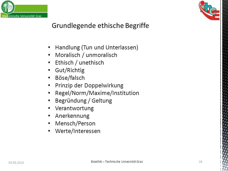 04.05.2014 16 Bioethik – Technische Universität Graz Grundlegende ethische Begriffe Handlung (Tun und Unterlassen) Moralisch / unmoralisch Ethisch / u