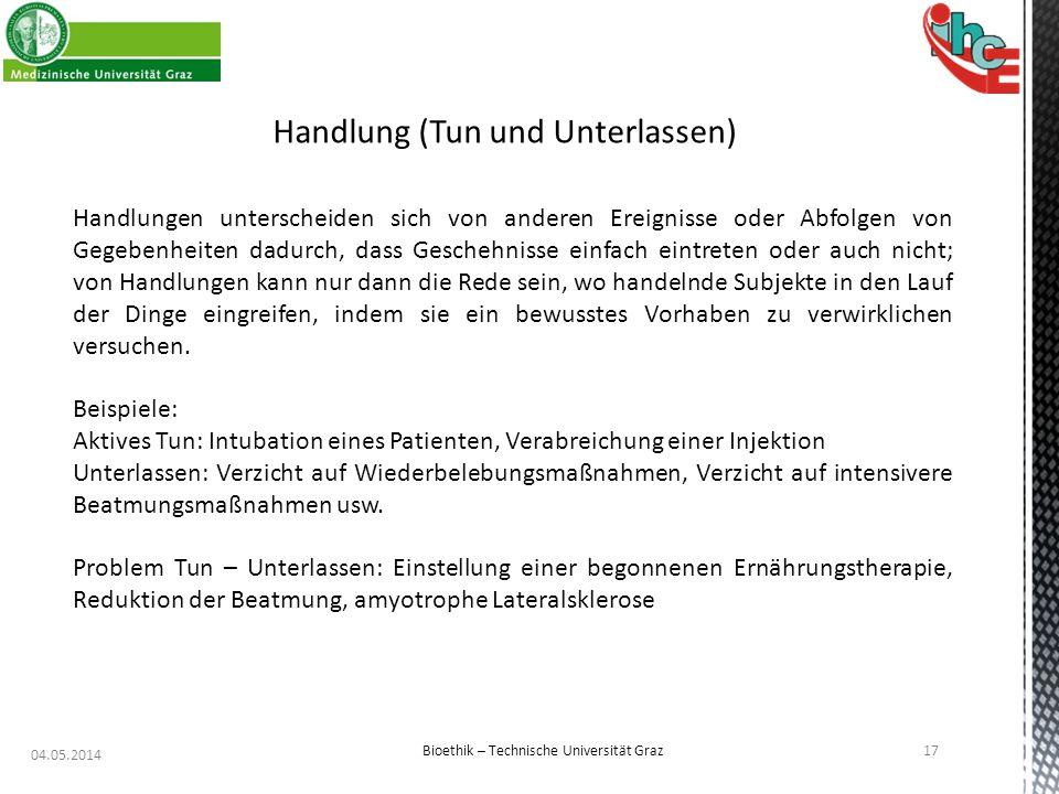 04.05.2014 17 Bioethik – Technische Universität Graz Handlung (Tun und Unterlassen) Handlungen unterscheiden sich von anderen Ereignisse oder Abfolgen