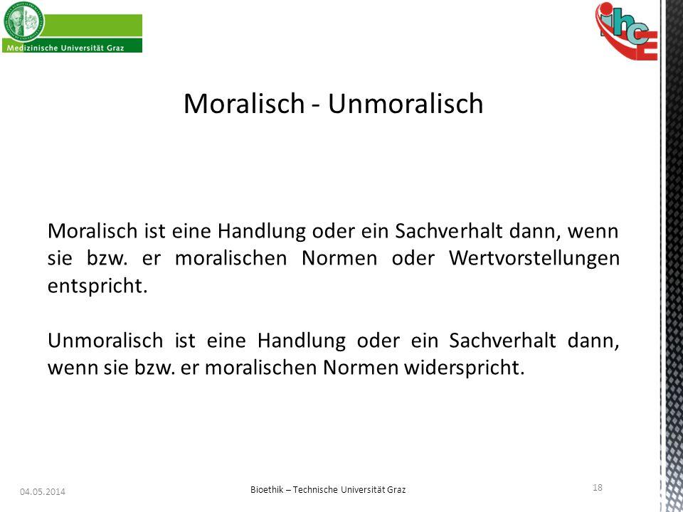 04.05.2014 18 Bioethik – Technische Universität Graz Moralisch - Unmoralisch Moralisch ist eine Handlung oder ein Sachverhalt dann, wenn sie bzw. er m