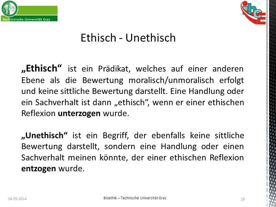 """04.05.2014 19 Bioethik – Technische Universität Graz Ethisch - Unethisch """"Ethisch"""" ist ein Prädikat, welches auf einer anderen Ebene als die Bewertung"""