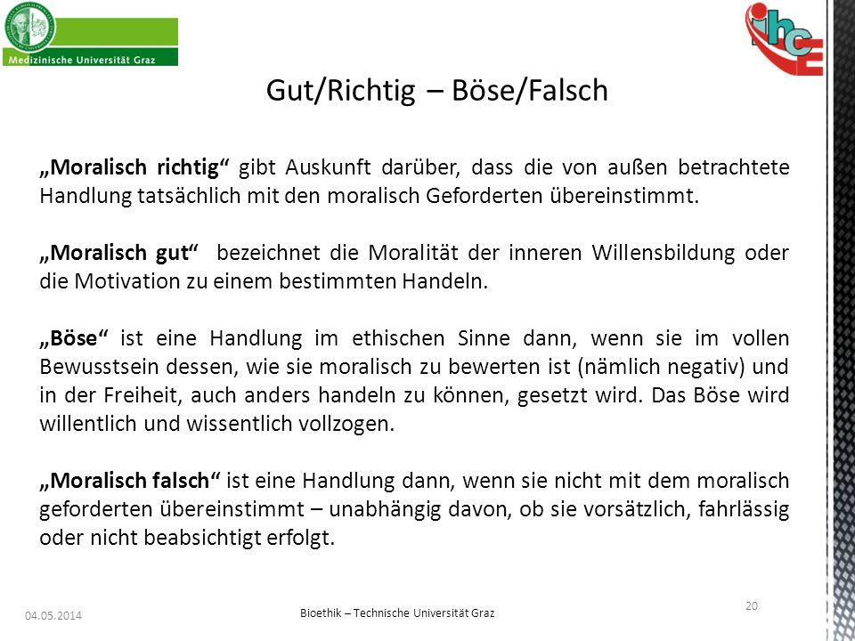 """04.05.2014 20 Bioethik – Technische Universität Graz Gut/Richtig – Böse/Falsch """"Moralisch richtig"""" gibt Auskunft darüber, dass die von außen betrachte"""