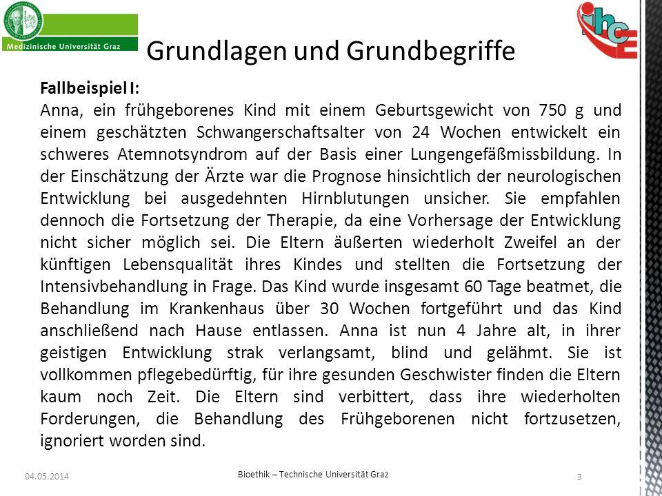 Grundlagen und Grundbegriffe 04.05.2014 Bioethik – Technische Universität Graz 3 Fallbeispiel I: Anna, ein frühgeborenes Kind mit einem Geburtsgewicht