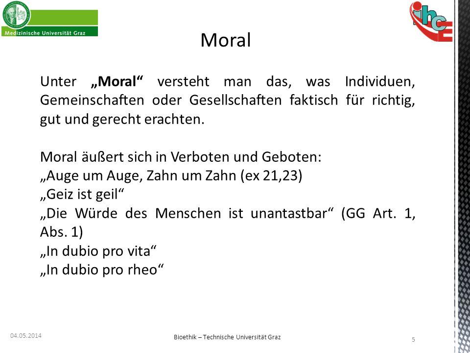 """04.05.2014 5 Bioethik – Technische Universität Graz Moral Unter """"Moral"""" versteht man das, was Individuen, Gemeinschaften oder Gesellschaften faktisch"""