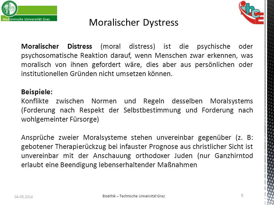 04.05.2014 6 Bioethik – Technische Universität Graz Moralischer Dystress Moralischer Distress (moral distress) ist die psychische oder psychosomatisch