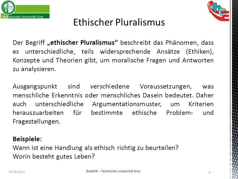 """04.05.2014 9 Bioethik – Technische Universität Graz Ethischer Pluralismus Der Begriff """"ethischer Pluralismus"""" beschreibt das Phänomen, dass es untersc"""