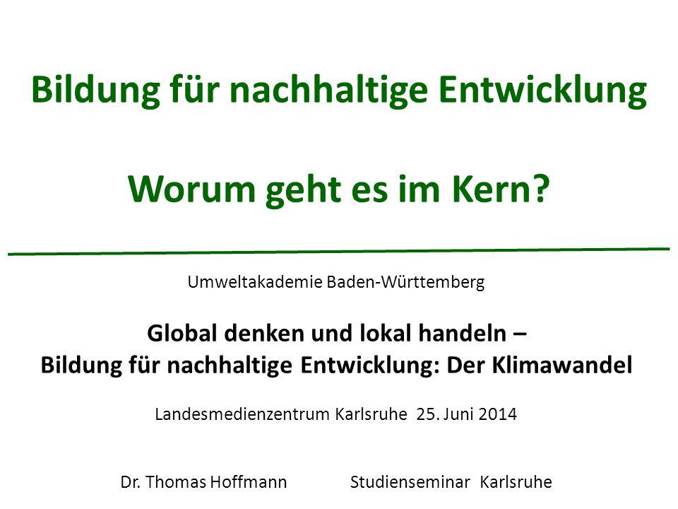 Bildung für nachhaltige Entwicklung Worum geht es im Kern? Umweltakademie Baden-Württemberg Global denken und lokal handeln – Bildung für nachhaltige
