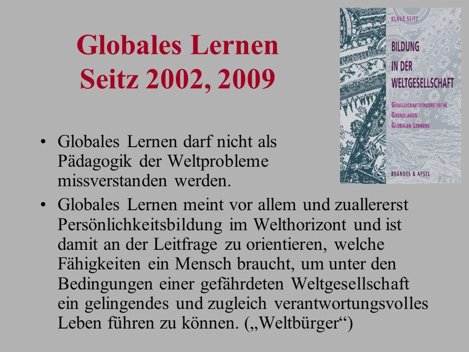 Globales Lernen Seitz 2002, 2009 Globales Lernen darf nicht als Pädagogik der Weltprobleme missverstanden werden. Globales Lernen meint vor allem und