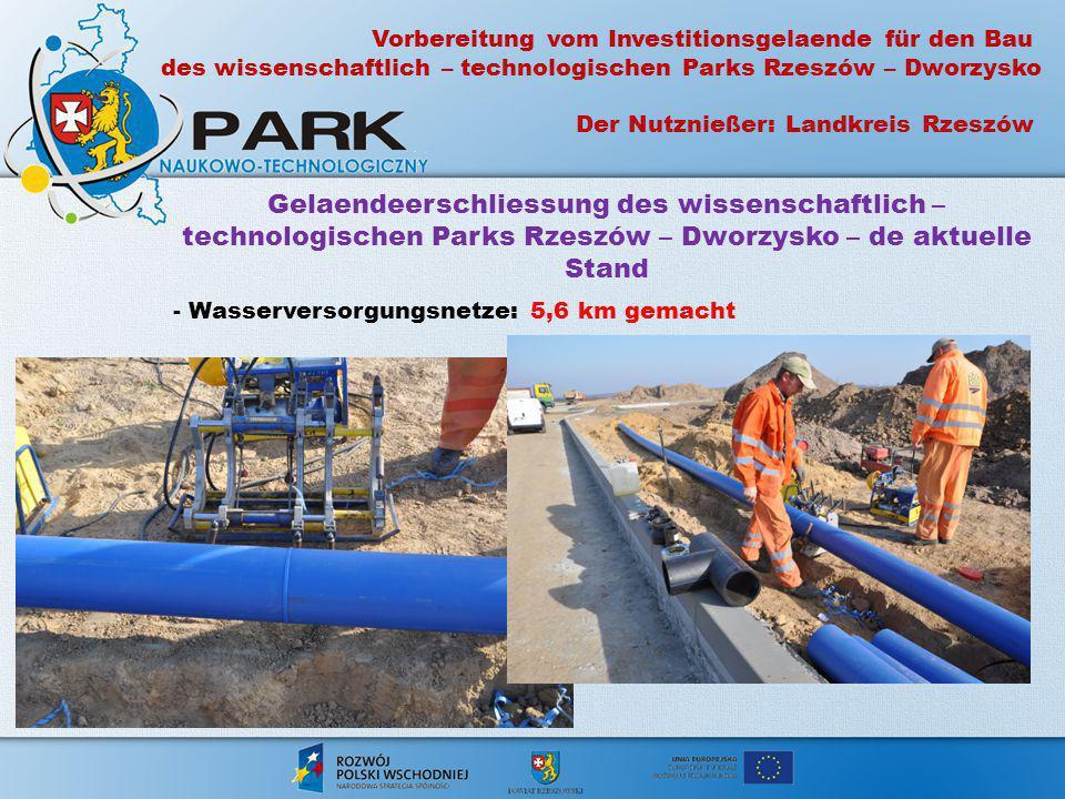 Gelaendeerschliessung des wissenschaftlich – technologischen Parks Rzeszów – Dworzysko – de aktuelle Stand - Wasserversorgungsnetze: 5,6 km gemacht Vo