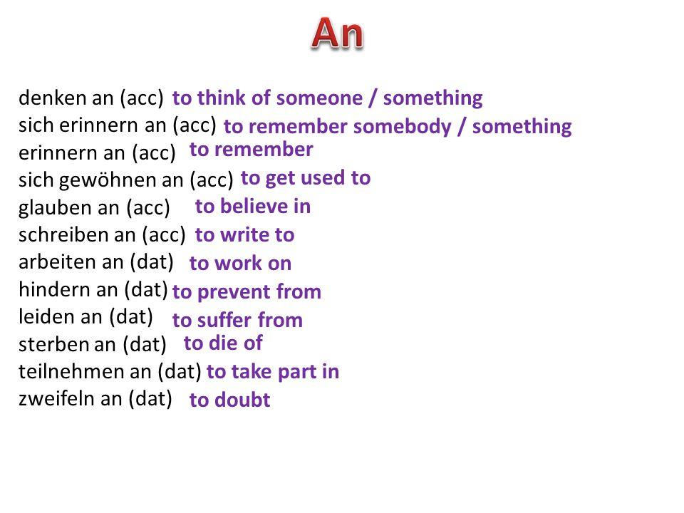 denken an (acc) sich erinnern an (acc) erinnern an (acc) sich gewöhnen an (acc) glauben an (acc) schreiben an (acc) arbeiten an (dat) hindern an (dat)