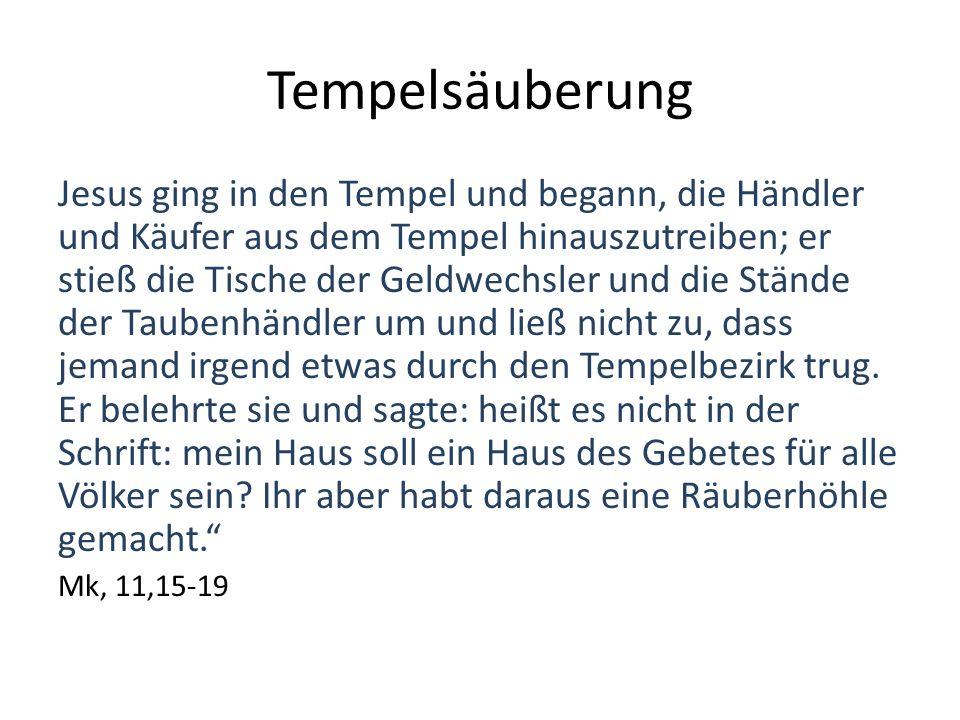 Tempelsäuberung Jesus ging in den Tempel und begann, die Händler und Käufer aus dem Tempel hinauszutreiben; er stieß die Tische der Geldwechsler und die Stände der Taubenhändler um und ließ nicht zu, dass jemand irgend etwas durch den Tempelbezirk trug.