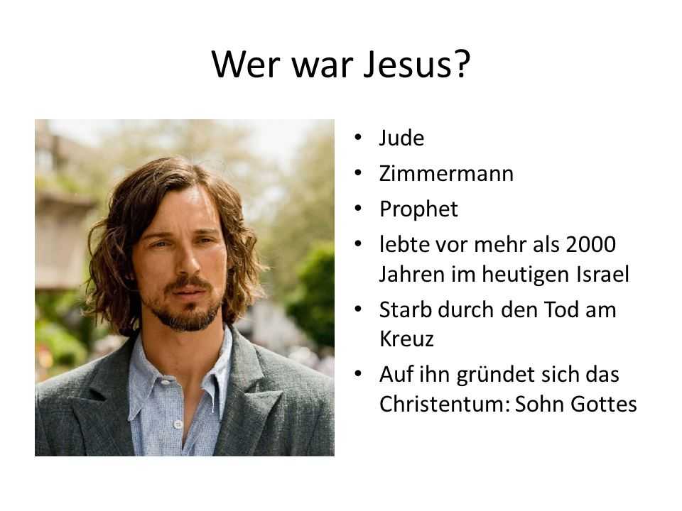 Wer war Jesus? Jude Zimmermann Prophet lebte vor mehr als 2000 Jahren im heutigen Israel Starb durch den Tod am Kreuz Auf ihn gründet sich das Christe