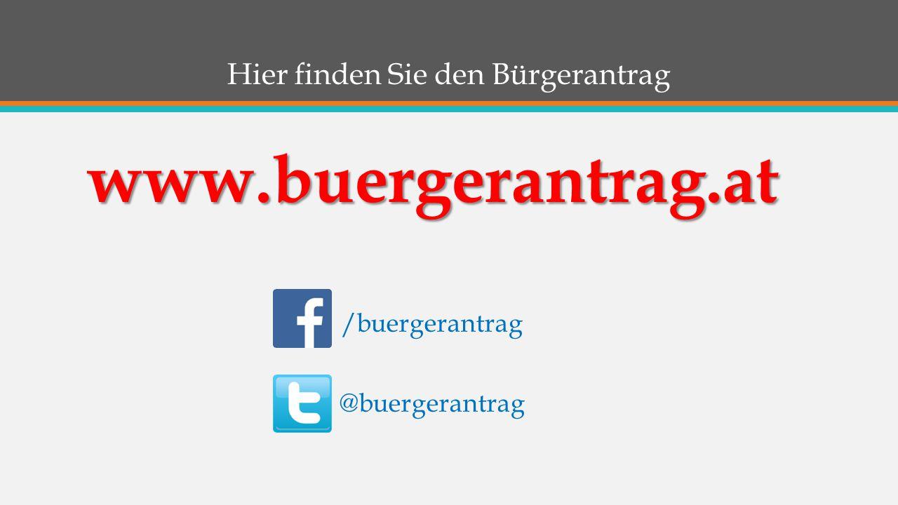 Hier finden Sie den Bürgerantrag www.buergerantrag.at /buergerantrag @buergerantrag