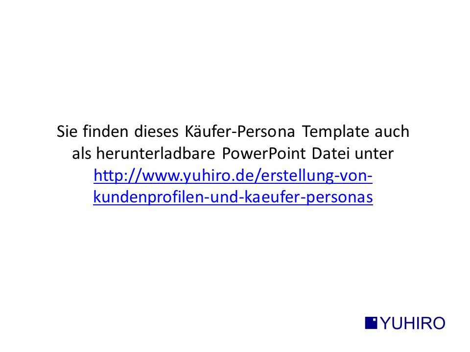Sie finden dieses Käufer-Persona Template auch als herunterladbare PowerPoint Datei unter http://www.yuhiro.de/erstellung-von- kundenprofilen-und-kaeufer-personas http://www.yuhiro.de/erstellung-von- kundenprofilen-und-kaeufer-personas