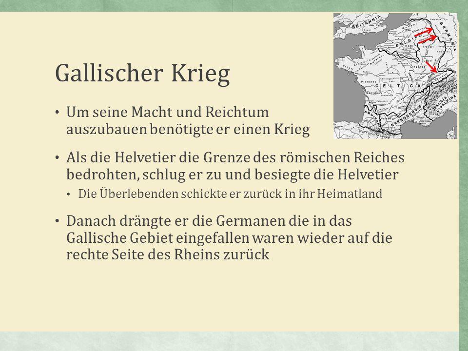 Gallischer Krieg Um seine Macht und Reichtum auszubauen benötigte er einen Krieg Als die Helvetier die Grenze des römischen Reiches bedrohten, schlug