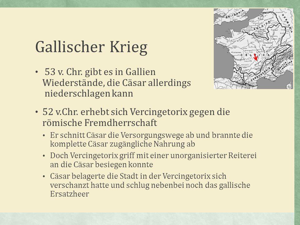 Gallischer Krieg 53 v. Chr. gibt es in Gallien Wiederstände, die Cäsar allerdings niederschlagen kann 52 v.Chr. erhebt sich Vercingetorix gegen die rö