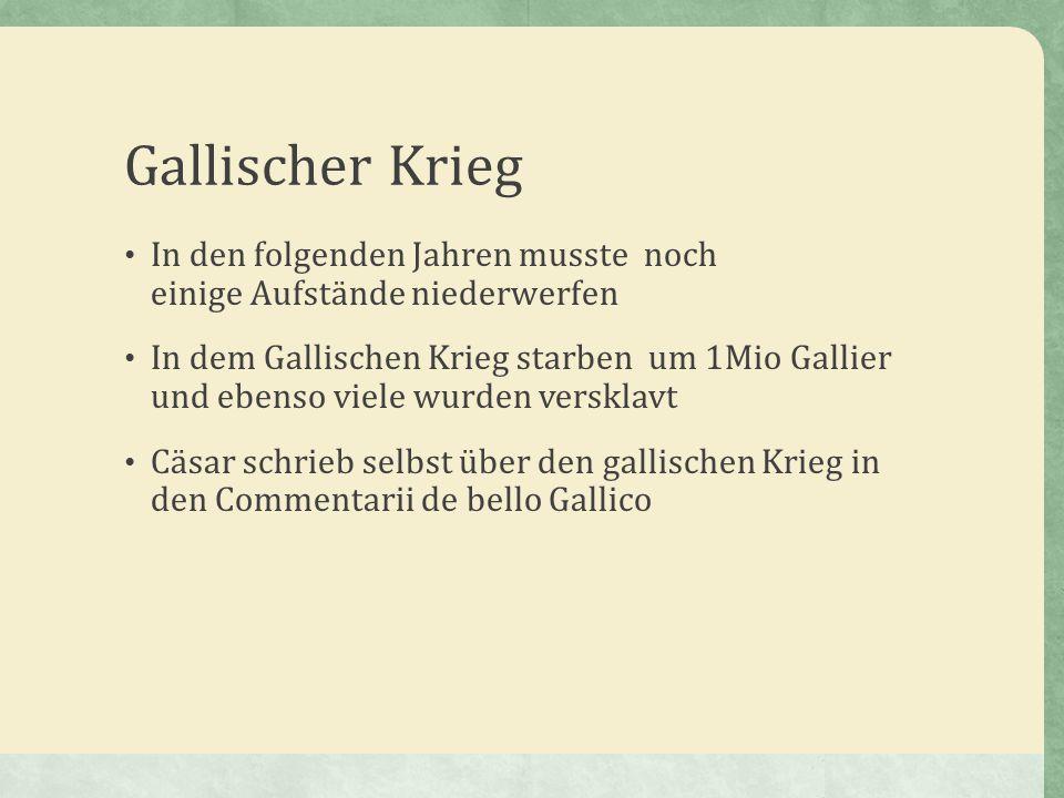 Gallischer Krieg In den folgenden Jahren musste noch einige Aufstände niederwerfen In dem Gallischen Krieg starben um 1Mio Gallier und ebenso viele wu