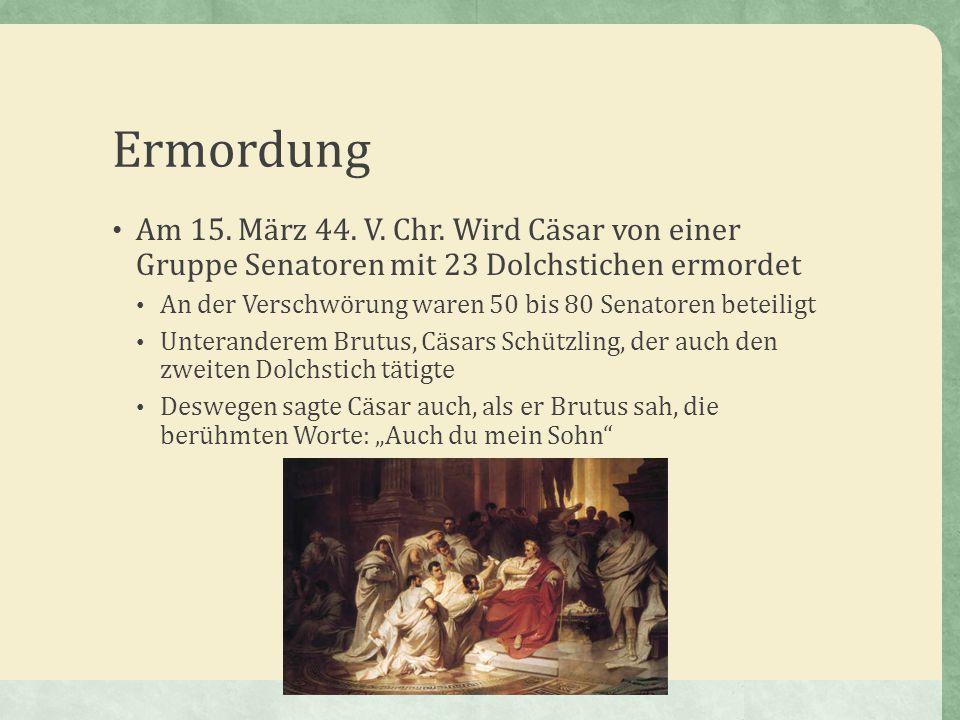 Ermordung Am 15. März 44. V. Chr. Wird Cäsar von einer Gruppe Senatoren mit 23 Dolchstichen ermordet An der Verschwörung waren 50 bis 80 Senatoren bet