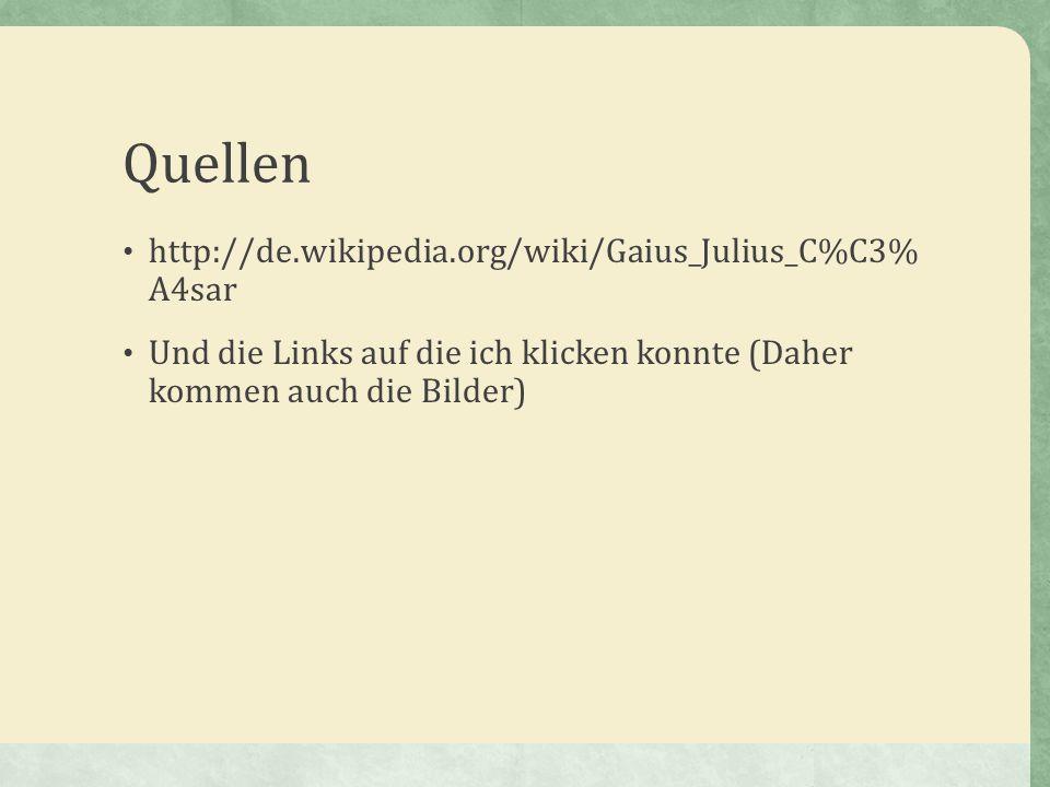 Quellen http://de.wikipedia.org/wiki/Gaius_Julius_C%C3% A4sar Und die Links auf die ich klicken konnte (Daher kommen auch die Bilder)