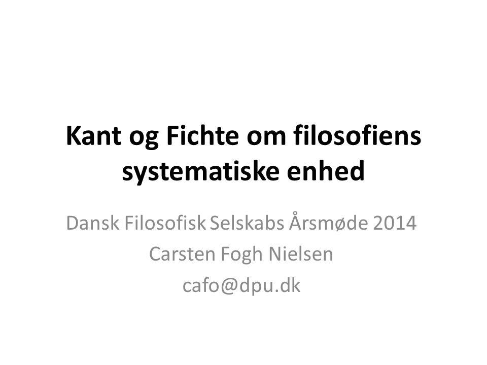 Kant og Fichte om filosofiens systematiske enhed Dansk Filosofisk Selskabs Årsmøde 2014 Carsten Fogh Nielsen cafo@dpu.dk