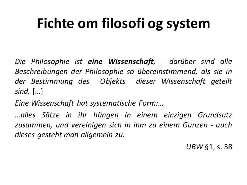 Fichte om filosofi og system Die Philosophie ist eine Wissenschaft; - darüber sind alle Beschreibungen der Philosophie so übereinstimmend, als sie in der Bestimmung des Objekts dieser Wissenschaft geteilt sind.