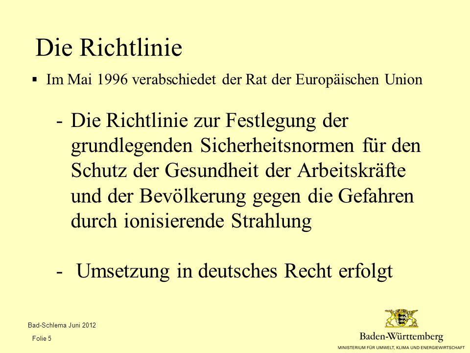  Im Mai 1996 verabschiedet der Rat der Europäischen Union -Die Richtlinie zur Festlegung der grundlegenden Sicherheitsnormen für den Schutz der Gesundheit der Arbeitskräfte und der Bevölkerung gegen die Gefahren durch ionisierende Strahlung - Umsetzung in deutsches Recht erfolgt Die Richtlinie Bad-Schlema Juni 2012 Folie 5