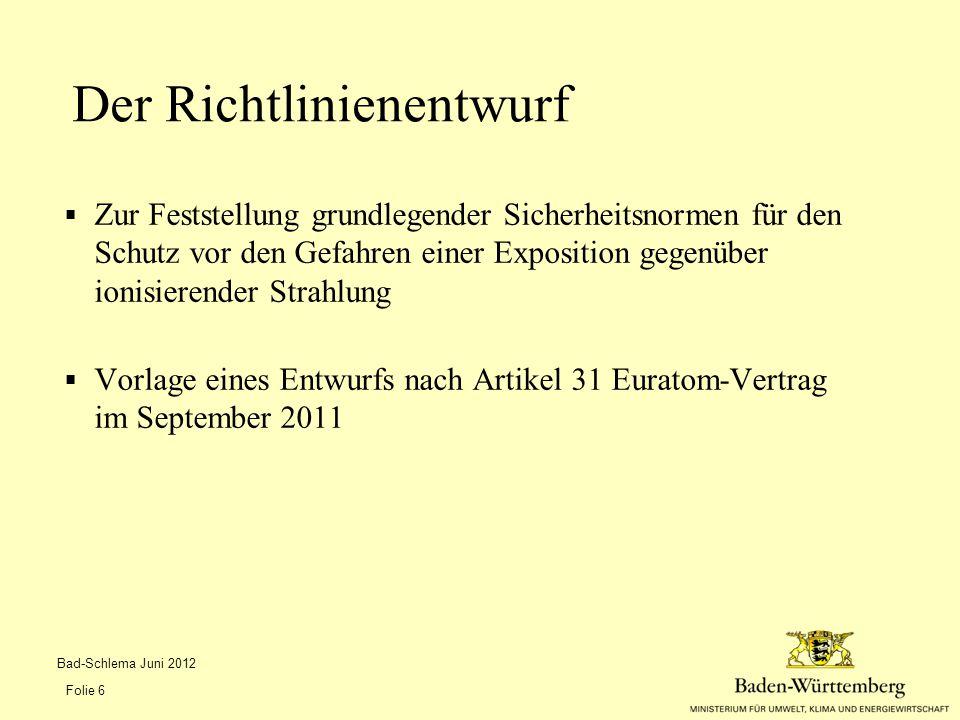  Zur Feststellung grundlegender Sicherheitsnormen für den Schutz vor den Gefahren einer Exposition gegenüber ionisierender Strahlung  Vorlage eines Entwurfs nach Artikel 31 Euratom-Vertrag im September 2011 Der Richtlinienentwurf Bad-Schlema Juni 2012 Folie 6