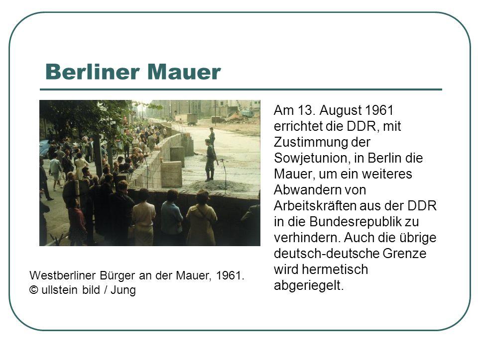 Berliner Mauer Am 13. August 1961 errichtet die DDR, mit Zustimmung der Sowjetunion, in Berlin die Mauer, um ein weiteres Abwandern von Arbeitskräften
