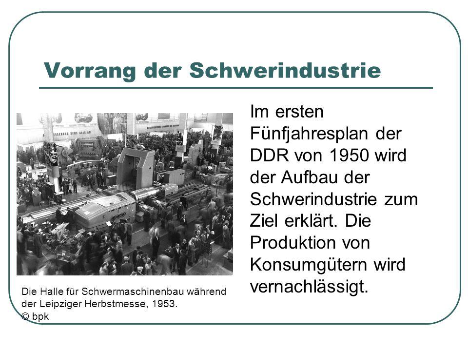 Vorrang der Schwerindustrie Im ersten Fünfjahresplan der DDR von 1950 wird der Aufbau der Schwerindustrie zum Ziel erklärt. Die Produktion von Konsumg